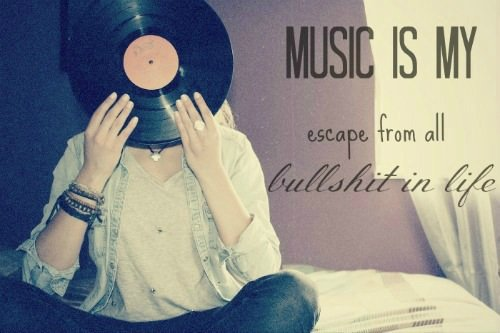 Music Is My Escape From All The Bullshit In Life Music is my escape from all